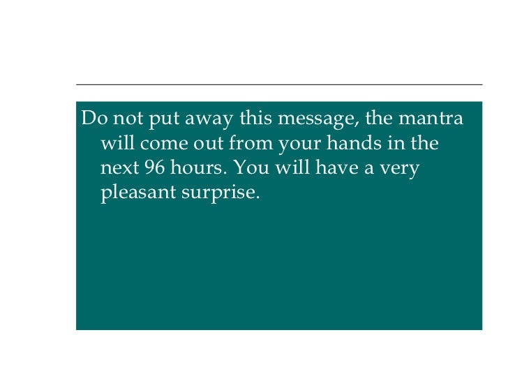 <ul><li>Do not put away this message, the mantra will come out from your hands in the next 96 hours. You will have a very ...