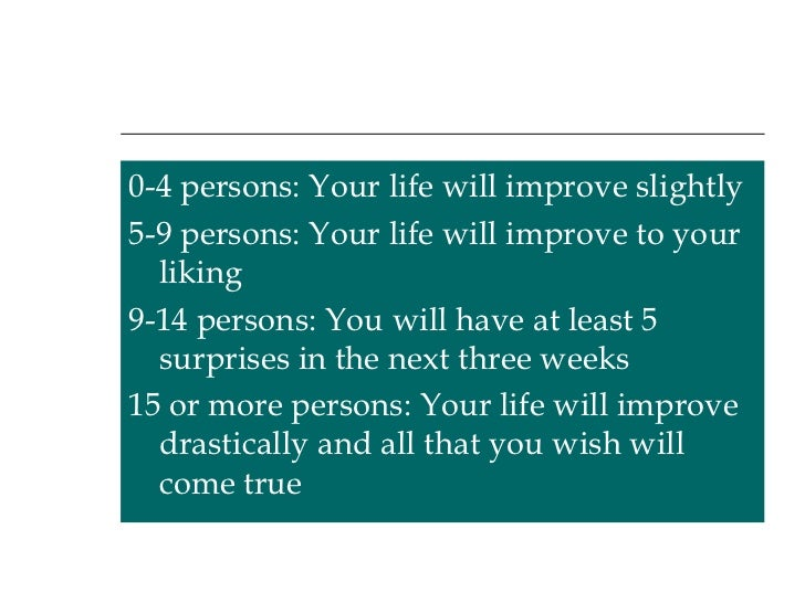 <ul><li>0-4 persons: Your life will improve slightly </li></ul><ul><li>5-9 persons: Your life will improve to your liking ...
