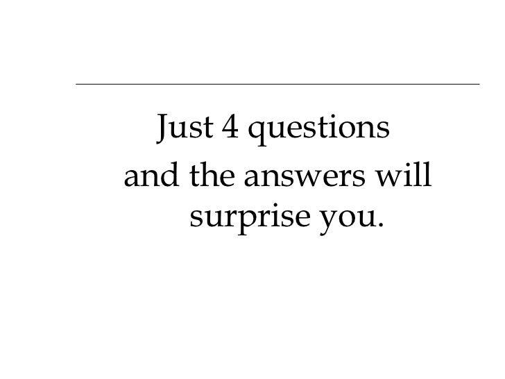 <ul><li>Just 4 questions  </li></ul><ul><li>and the answers will surprise you. </li></ul>