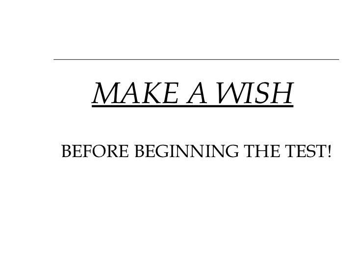 <ul><li>MAKE A WISH   </li></ul><ul><li>BEFORE BEGINNING THE TEST! </li></ul>