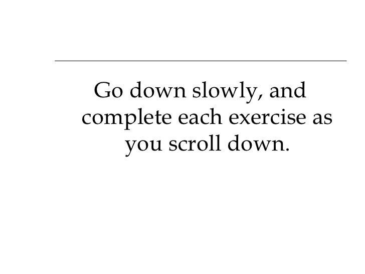 <ul><li>Go down slowly, and complete each exercise as you scroll down. </li></ul>