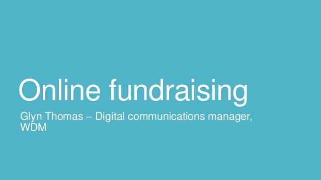 Online fundraising Glyn Thomas – Digital communications manager, WDM