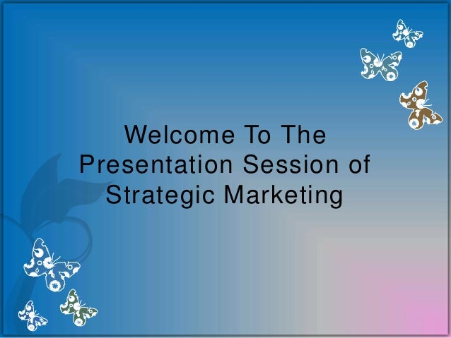 Welcome To The Presentation Session of Strategic Marketing