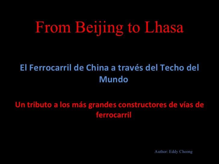From Beijing to Lhasa <ul><li>El Ferrocarril de China a través del Techo del Mundo </li></ul><ul><li>Un tributo a los más ...