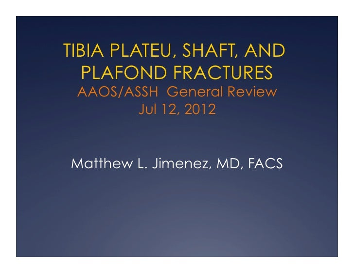 TIBIA PLATEU, SHAFT, AND  PLAFOND FRACTURES AAOS/ASSH General Review        Jul 12, 2012Matthew L. Jimenez, MD, FACS