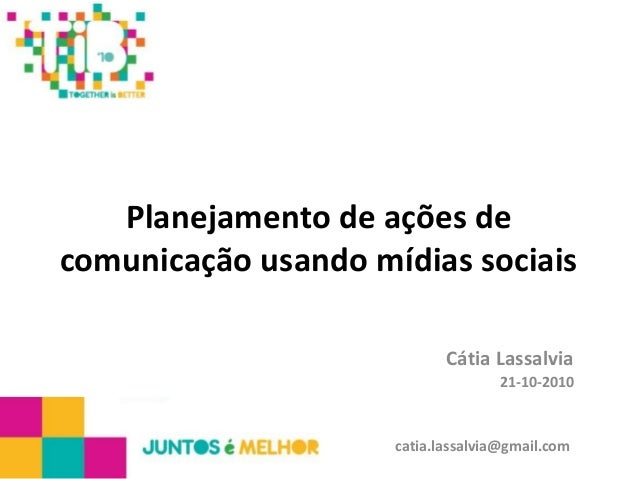 Planejamento de ações de comunicação usando mídias sociais Cátia Lassalvia 21-10-2010 catia.lassalvia@gmail.com