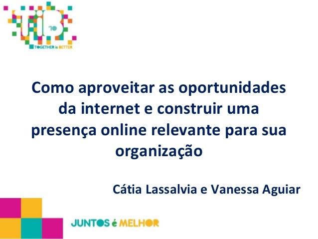 Como aproveitar as oportunidades da internet e construir uma presença online relevante para sua organização Cátia Lassalvi...