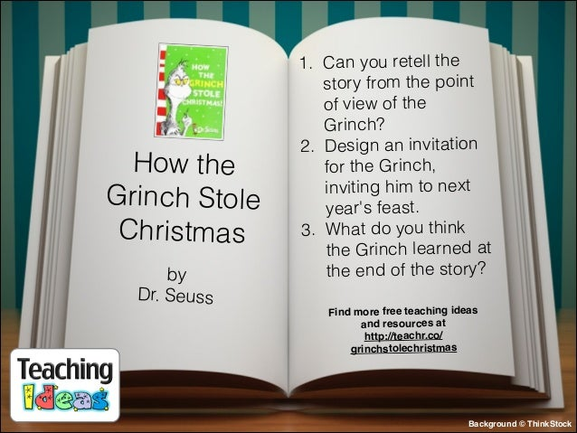 How the Grinch Stole Christmas by Dr. Seuss  1. Can you retell the story from the point of view of the Grinch? 2. Design a...