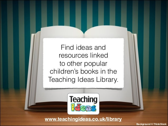 Find ideas and resources linked to other popular children's books in the Teaching Ideas Library.  www.teachingideas.co.uk/...