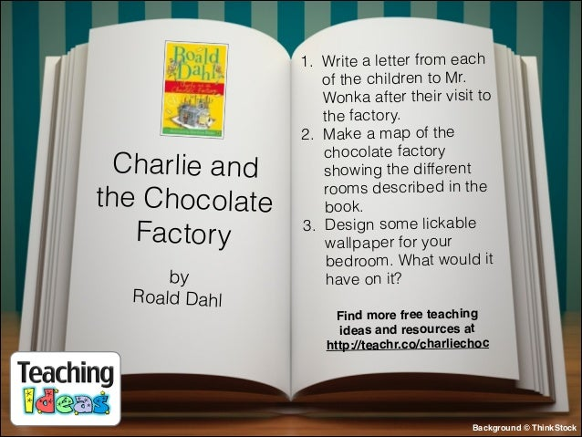 Charlie and the Chocolate Factory by Roald Dahl  1. Write a letter from each of the children to Mr. Wonka after their visi...