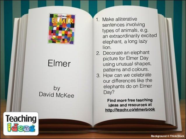 Elmer by David McKee  1. Make alliterative sentences involving types of animals, e.g. an extraordinarily excited elephant...