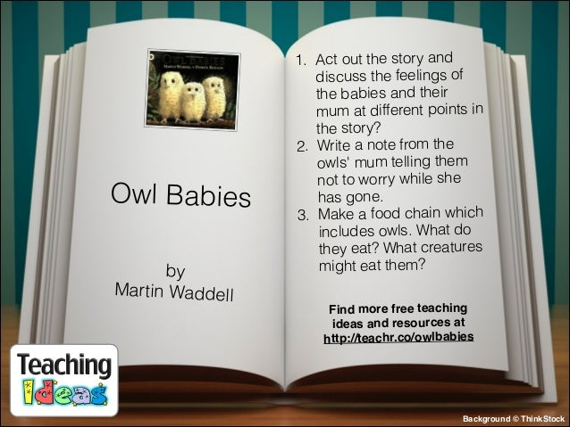 Owl Babies by Martin Waddell  1. Act out the story and discuss the feelings of the babies and their mum at different point...
