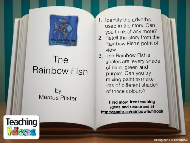 The Rainbow Fish by Marcus Pfister  1. Identify the adverbs used in the story. Can you think of any more? 2. Retell the sto...