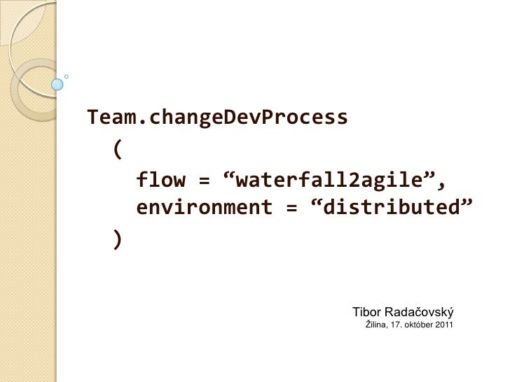"Team.changeDevProcess<br />(<br />flow = ""waterfall2agile"", environment = ""distributed""<br />)<br />Tibor Radačovský<br />..."