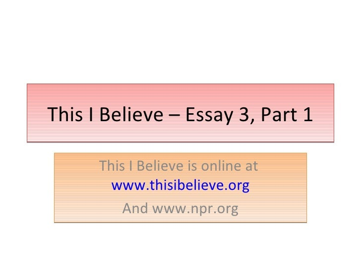 This I Believe – Essay 3, Part 1 This I Believe is online at  www.thisibelieve.org And www.npr.org