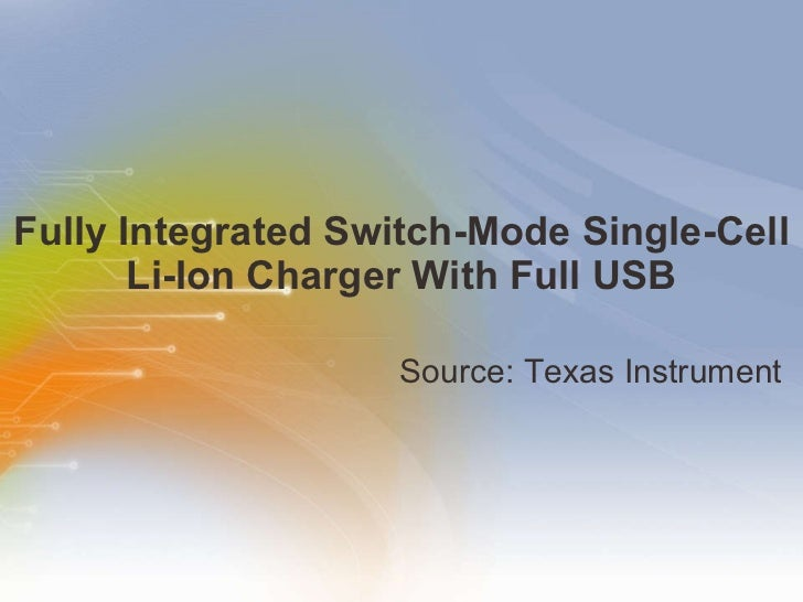 Fully Integrated Switch-Mode Single-Cell Li-Ion Charger With Full USB <ul><li>Source: Texas Instrument </li></ul>