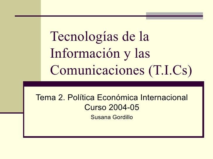 Tecnologías de la Información y las Comunicaciones (T.I.Cs) Tema 2. Política Económica Internacional Curso 2004-05 Susana ...