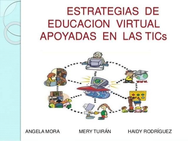 ESTRATEGIAS DE EDUCACION VIRTUAL APOYADAS EN LAS TICs ANGELA MORA MERY TUIRÁN HAIDY RODRÍGUEZ