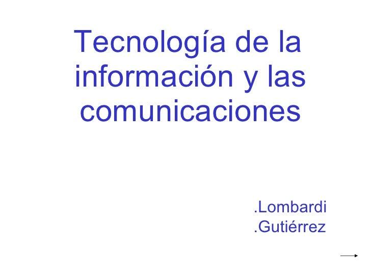 <ul><li>Tecnología de la información y las comunicaciones </li></ul>.Lombardi .Gutiérrez
