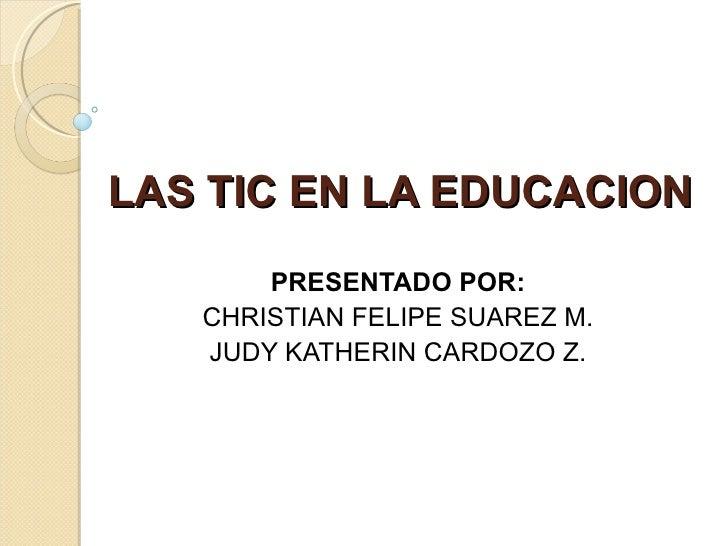 LAS TIC EN LA EDUCACION PRESENTADO POR: CHRISTIAN FELIPE SUAREZ M. JUDY KATHERIN CARDOZO Z.