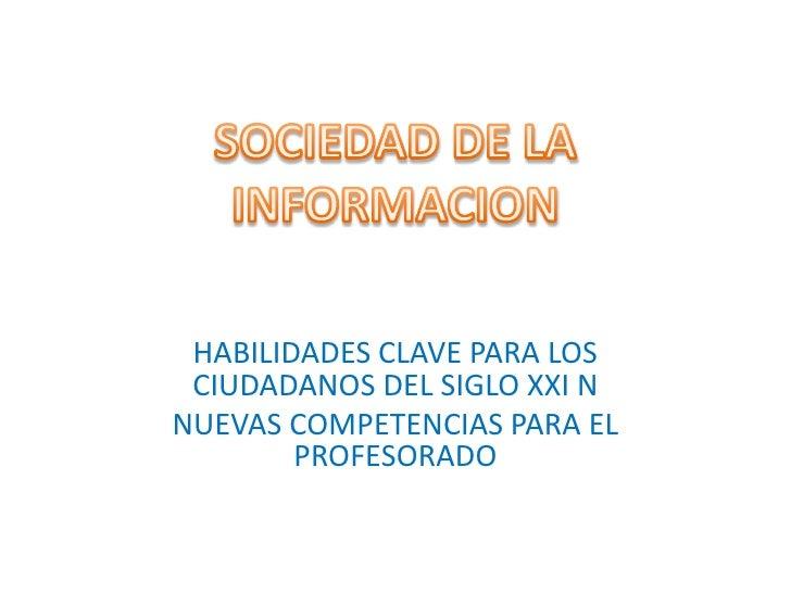 SOCIEDAD DE LA INFORMACION<br />HABILIDADES CLAVE PARA LOS CIUDADANOS DEL SIGLO XXI N<br />NUEVAS COMPETENCIAS PARA EL PRO...