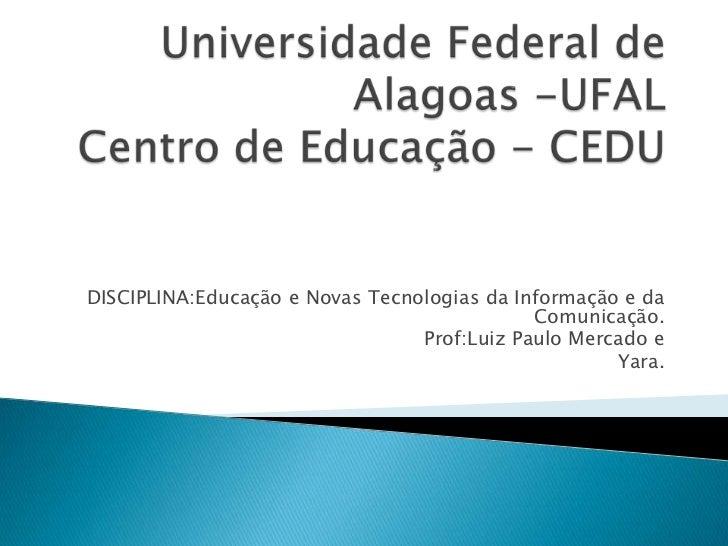 Universidade Federal de Alagoas -UFALCentro de Educação - CEDU<br /> DISCIPLINA:Educação e Novas Tecnologias da Informação...