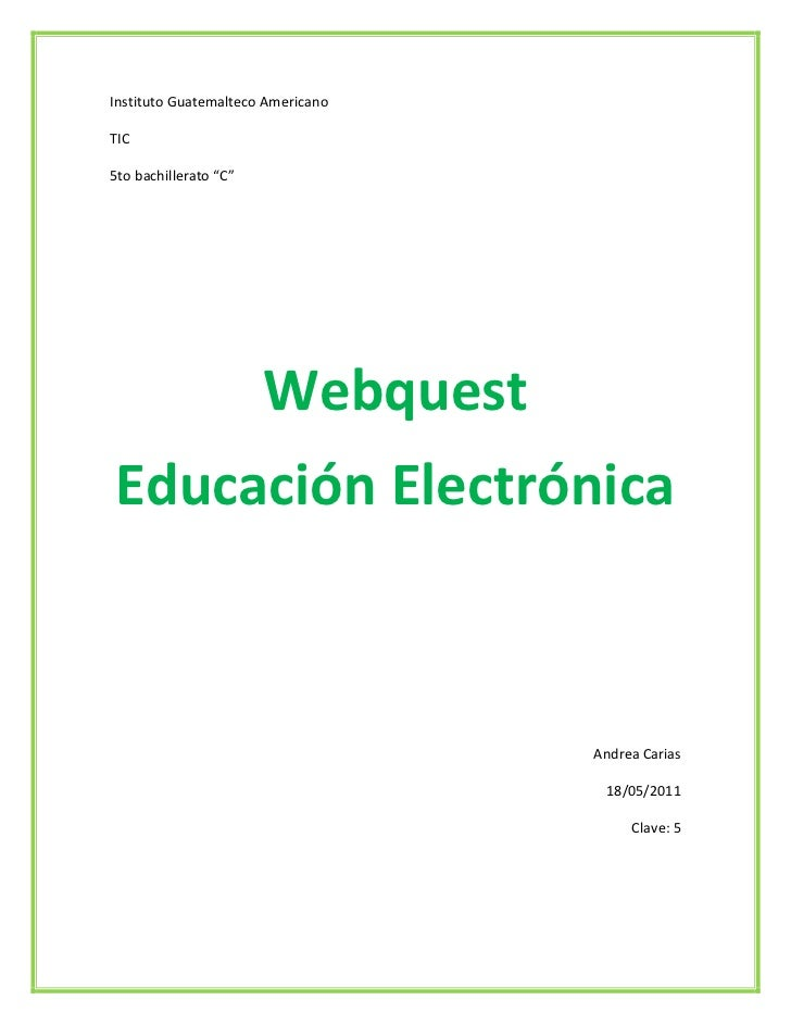 "Instituto Guatemalteco Americano <br />TIC <br />5to bachillerato ""C""<br />Webquest<br />Educación Electrónica<br />Andrea..."