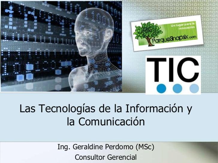 Las Tecnologías de la Información y la Comunicación <br />Ing. Geraldine Perdomo (MSc)<br />Consultor Gerencial<br />