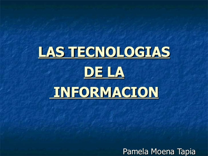 LAS TECNOLOGIAS DE LA  INFORMACION Pamela Moena Tapia