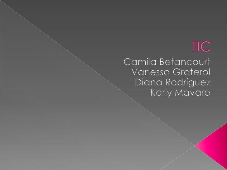 TIC<br />Camila Betancourt<br />Vanessa Graterol<br />Diana Rodríguez<br />Karly Mavare<br />