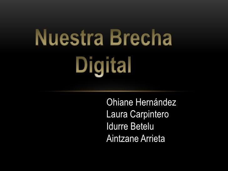 Nuestra Brecha Digital<br />Ohiane Hernández<br />Laura Carpintero<br />IdurreBetelu<br />Aintzane Arrieta<br />