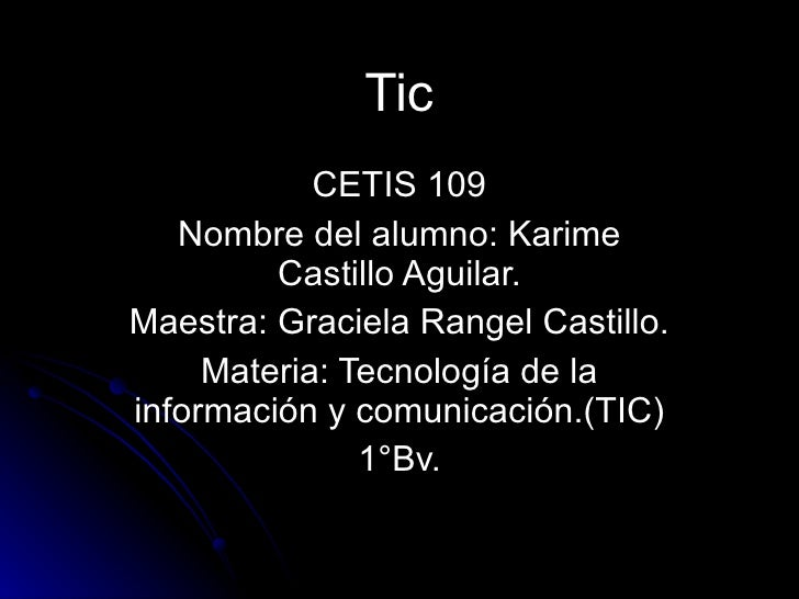 Tic CETIS 109 Nombre del alumno: Karime Castillo Aguilar. Maestra: Graciela Rangel Castillo. Materia: Tecnología de la inf...