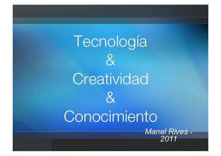 Tecnología!     &! Creatividad!     &!Conocimiento          Manel Rives             2011