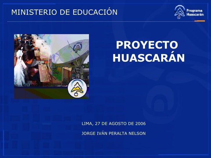 PROYECTO  HUASCARÁN LIMA, 27 DE AGOSTO DE 2006 JORGE IVÁN PERALTA NELSON MINISTERIO DE EDUCACIÓN