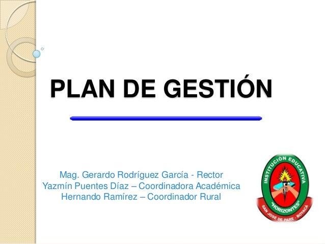 PLAN DE GESTIÓN   Mag. Gerardo Rodríguez García - RectorYazmín Puentes Díaz – Coordinadora Académica    Hernando Ramírez –...