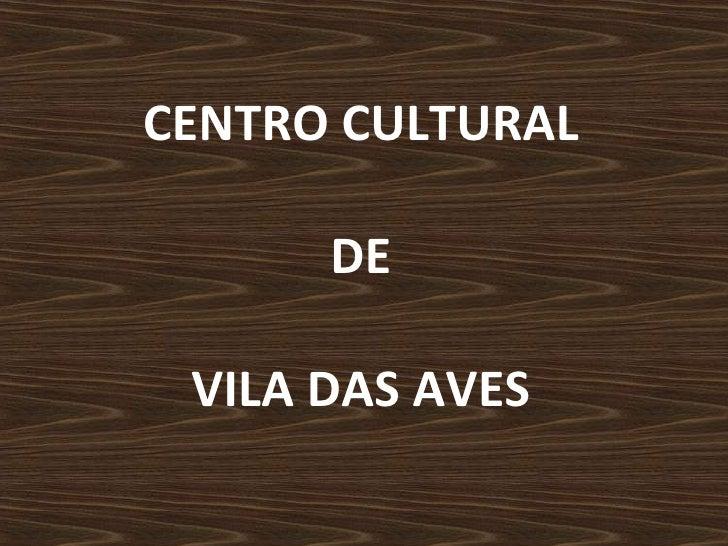 CENTRO CULTURAL  DE  VILA DAS AVES