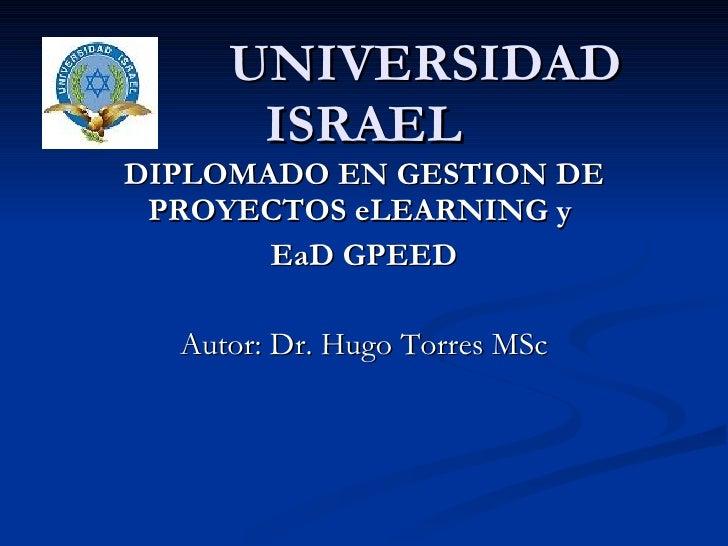 UNIVERSIDAD ISRAEL DIPLOMADO EN GESTION DE PROYECTOS eLEARNING y  EaD GPEED Autor: Dr. Hugo Torres MSc
