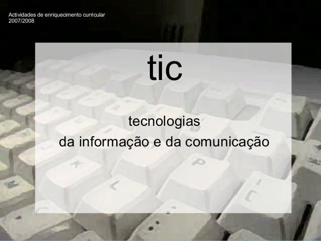 Actividades de enriquecimento curricular 2007/2008 tic tecnologias da informação e da comunicação