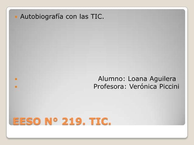 EESO N° 219. TIC.  Autobiografía con las TIC.  Alumno: Loana Aguilera  Profesora: Verónica Piccini