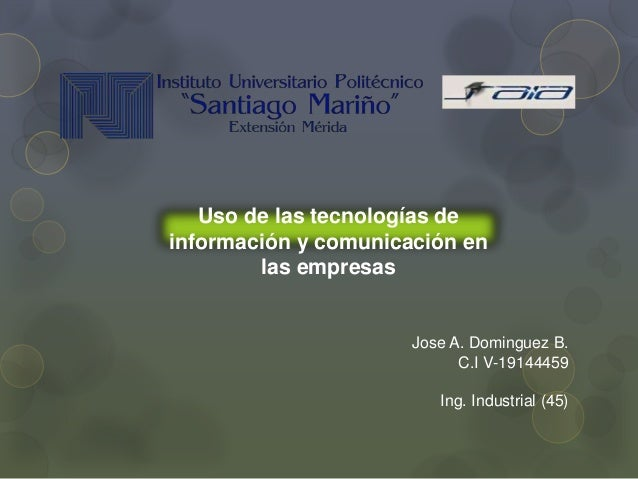 Jose A. Dominguez B. C.I V-19144459 Ing. Industrial (45) Uso de las tecnologías de información y comunicación en las empre...