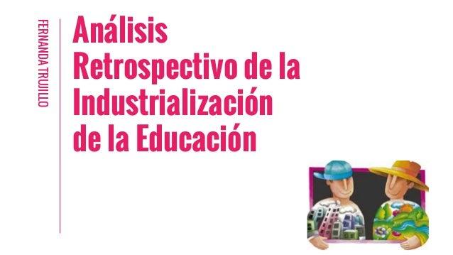 Análisis Retrospectivo de la Industrialización de la Educación FERNANDATRUJILLO