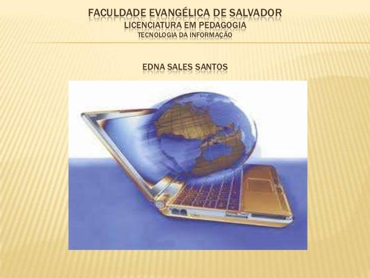 FACULDADE EVANGÉLICA DE SALVADOR     LICENCIATURA EM PEDAGOGIA        TECNOLOGIA DA INFORMAÇÃO         EDNA SALES SANTOS
