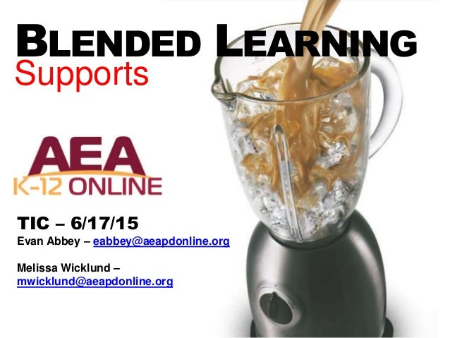 BLENDED LEARNING Supports TIC – 6/17/15 Evan Abbey – eabbey@aeapdonline.org Melissa Wicklund – mwicklund@aeapdonline.org