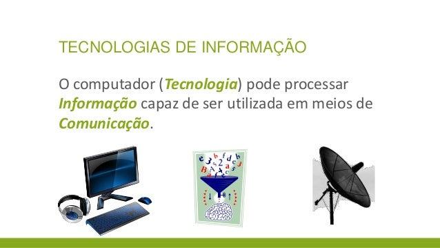 TECNOLOGIAS DE INFORMAÇÃO  O computador (Tecnologia) pode processar Informação capaz de ser utilizada em meios de Comunica...