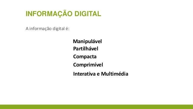 INFORMAÇÃO DIGITAL A informação digital é:  Manipulável Partilhável Compacta Comprimível Interativa e Multimédia