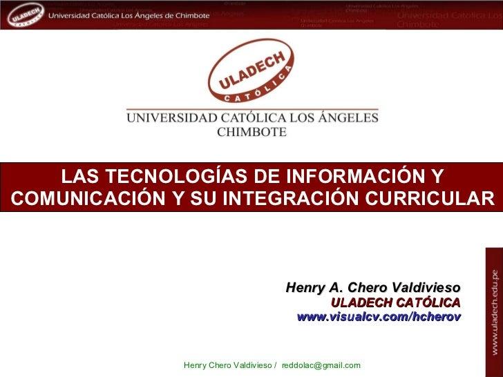 LAS TECNOLOGÍAS DE INFORMACIÓN Y COMUNICACIÓN Y SU INTEGRACIÓN CURRICULAR Henry A. Chero Valdivieso ULADECH CATÓLICA www.v...
