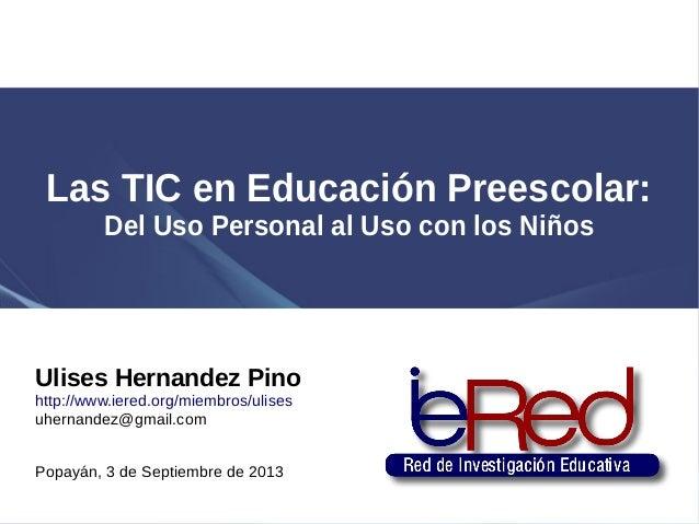 Las TIC en Educación Preescolar: Del Uso Personal al Uso con los Niños Ulises Hernandez Pino http://www.iered.org/miembros...