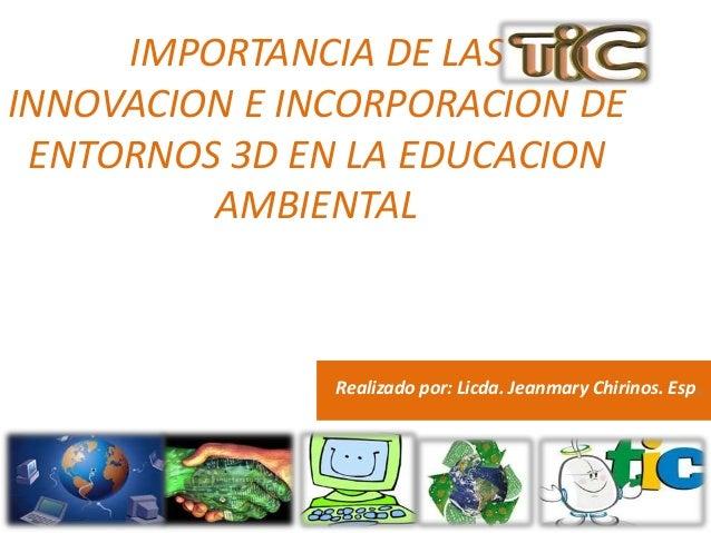 IMPORTANCIA DE LAS  INNOVACION E INCORPORACION DE  ENTORNOS 3D EN LA EDUCACION  AMBIENTAL  Realizado por: Licda. Jeanmary ...