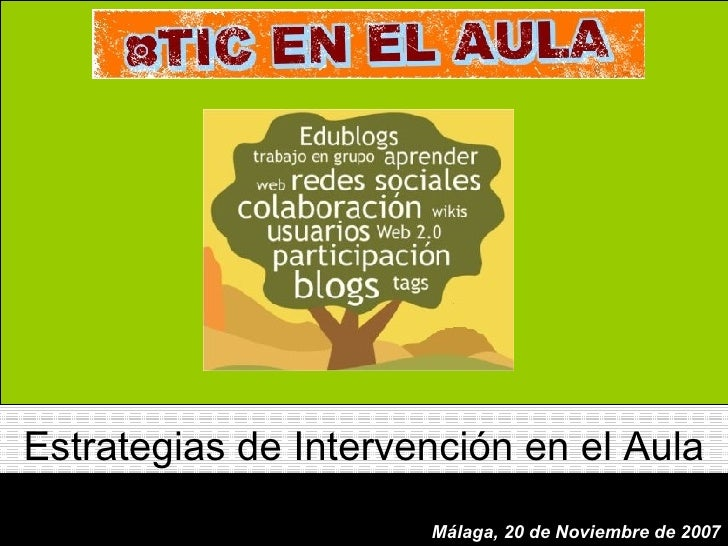 Málaga, 20 de Noviembre de 2007 Estrategias de Intervención en el Aula Málaga, 20 de Noviembre de 2007