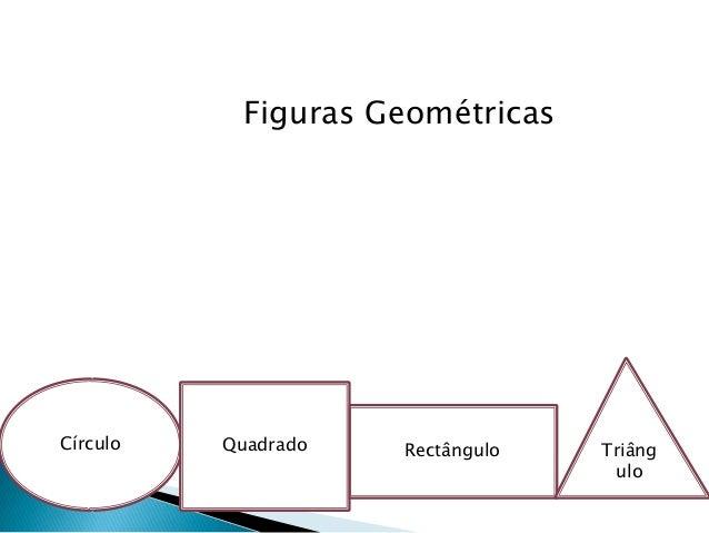 Figuras Geométricas RectânguloCírculo Triâng ulo Quadrado
